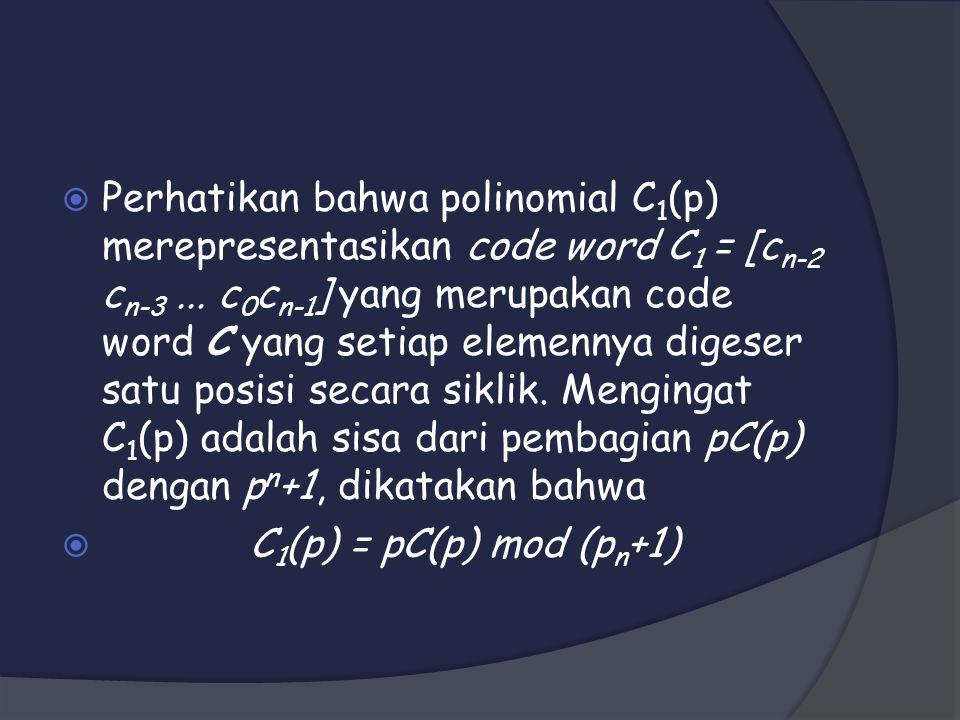 Perhatikan bahwa polinomial C1(p) merepresentasikan code word C1 = [cn-2 cn-3 ... c0cn-1] yang merupakan code word C yang setiap elemennya digeser satu posisi secara siklik. Mengingat C1(p) adalah sisa dari pembagian pC(p) dengan pn+1, dikatakan bahwa